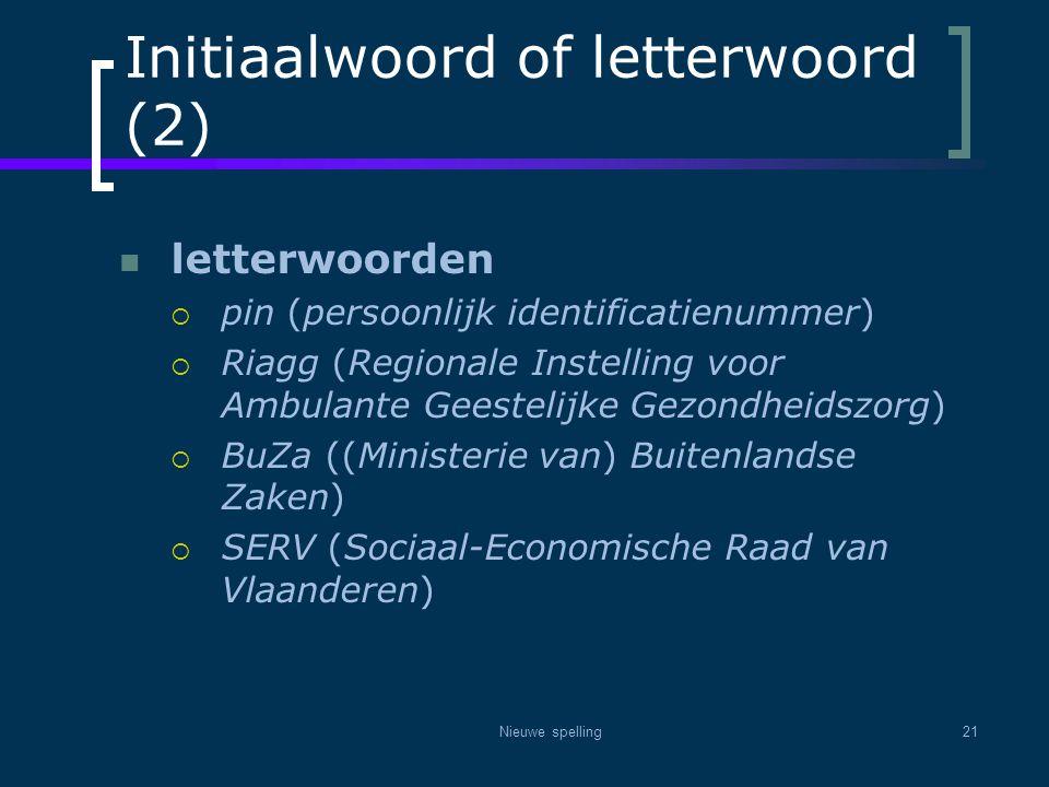 Nieuwe spelling21 Initiaalwoord of letterwoord (2)  letterwoorden  pin (persoonlijk identificatienummer)  Riagg (Regionale Instelling voor Ambulant
