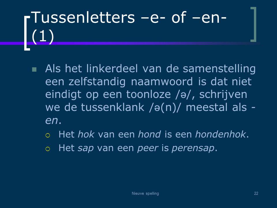 Nieuwe spelling22 Tussenletters –e- of –en- (1)  Als het linkerdeel van de samenstelling een zelfstandig naamwoord is dat niet eindigt op een toonloz