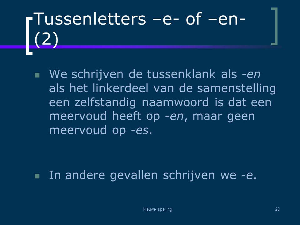 Nieuwe spelling23 Tussenletters –e- of –en- (2)  We schrijven de tussenklank als -en als het linkerdeel van de samenstelling een zelfstandig naamwoor