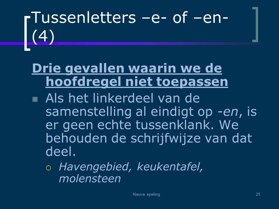Nieuwe spelling25 Tussenletters –e- of –en- (4) Drie gevallen waarin we de hoofdregel niet toepassen  Als het linkerdeel van de samenstelling al eind