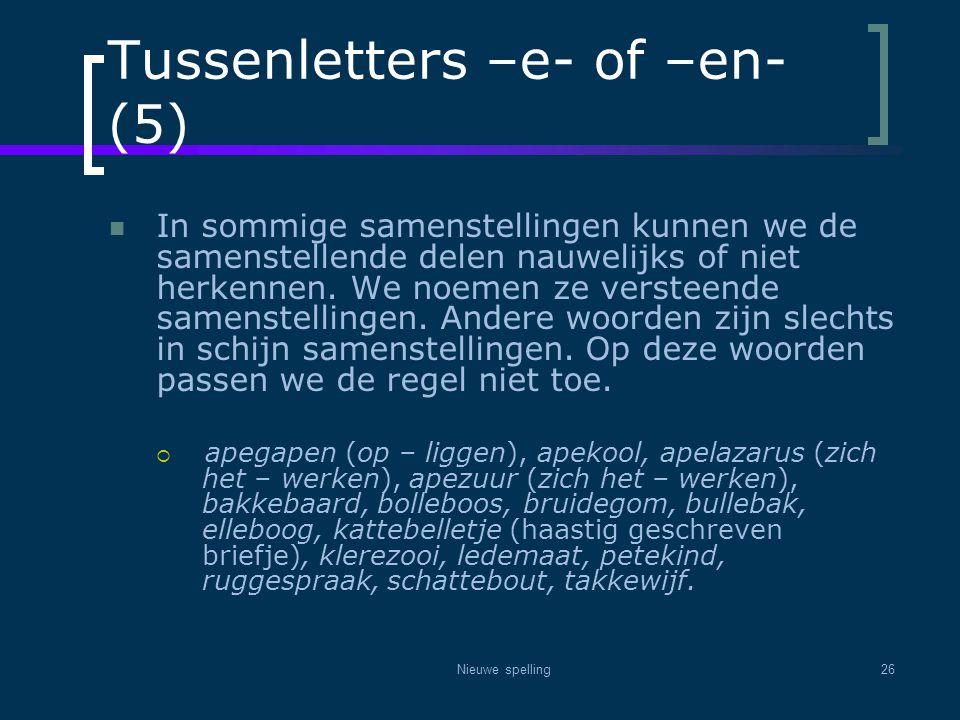 Nieuwe spelling26 Tussenletters –e- of –en- (5)  In sommige samenstellingen kunnen we de samenstellende delen nauwelijks of niet herkennen. We noemen
