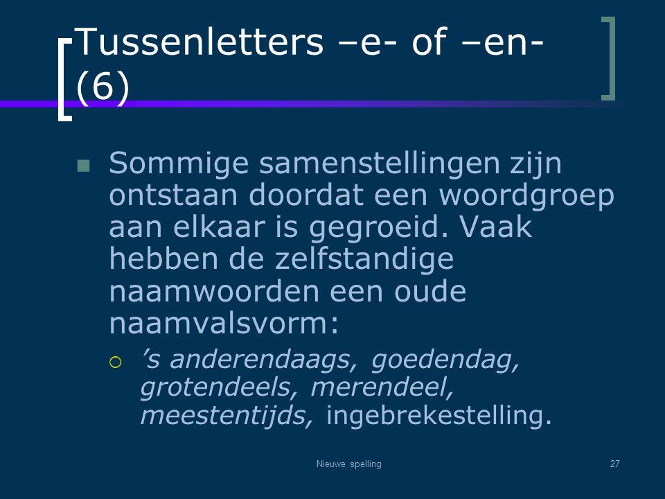 Nieuwe spelling27 Tussenletters –e- of –en- (6)  Sommige samenstellingen zijn ontstaan doordat een woordgroep aan elkaar is gegroeid. Vaak hebben de