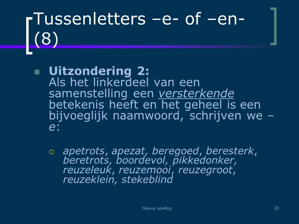 Nieuwe spelling29 Tussenletters –e- of –en- (8)  Uitzondering 2: Als het linkerdeel van een samenstelling een versterkende betekenis heeft en het geh