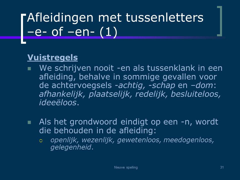 Nieuwe spelling31 Afleidingen met tussenletters –e- of –en- (1) Vuistregels  We schrijven nooit -en als tussenklank in een afleiding, behalve in somm
