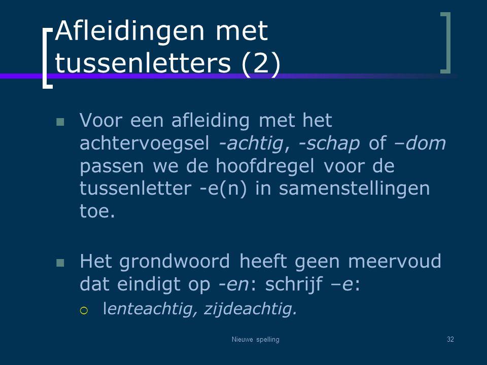 Nieuwe spelling32 Afleidingen met tussenletters (2)  Voor een afleiding met het achtervoegsel -achtig, -schap of –dom passen we de hoofdregel voor de