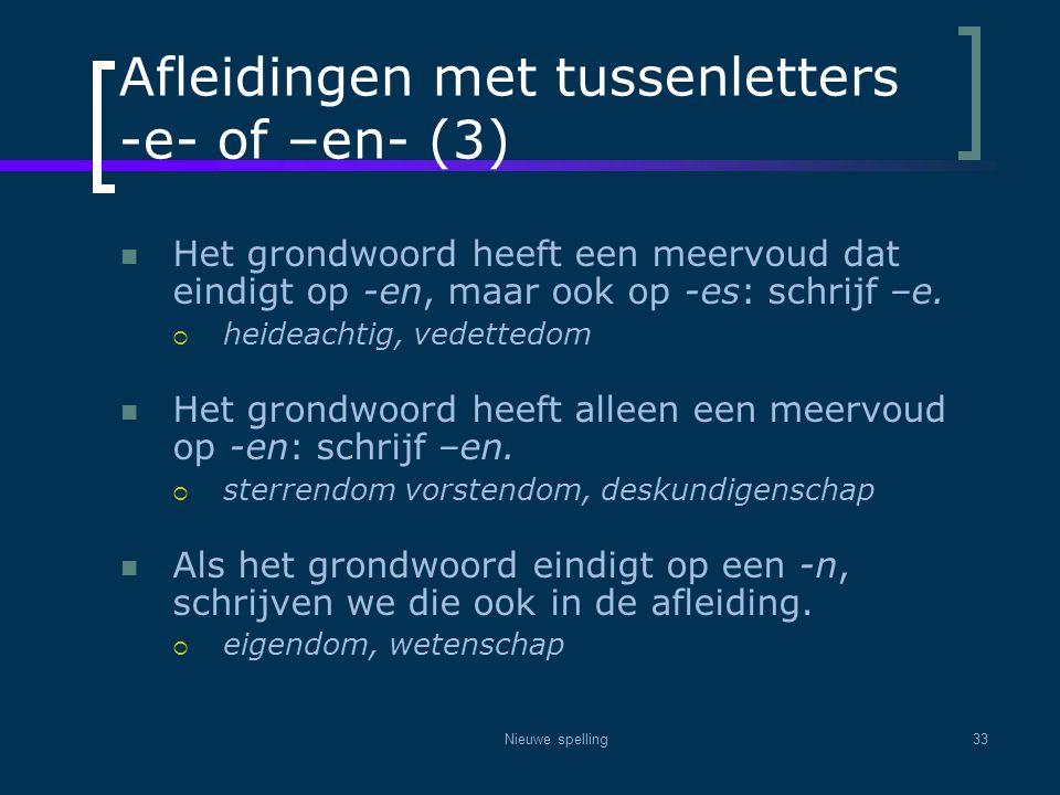 Nieuwe spelling33 Afleidingen met tussenletters -e- of –en- (3)  Het grondwoord heeft een meervoud dat eindigt op -en, maar ook op -es: schrijf –e. 