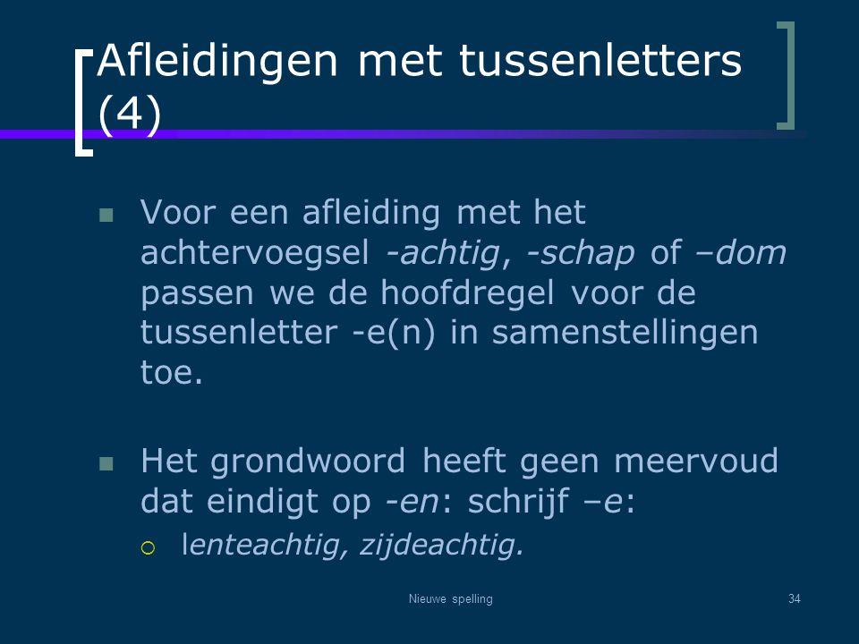 Nieuwe spelling34 Afleidingen met tussenletters (4)  Voor een afleiding met het achtervoegsel -achtig, -schap of –dom passen we de hoofdregel voor de