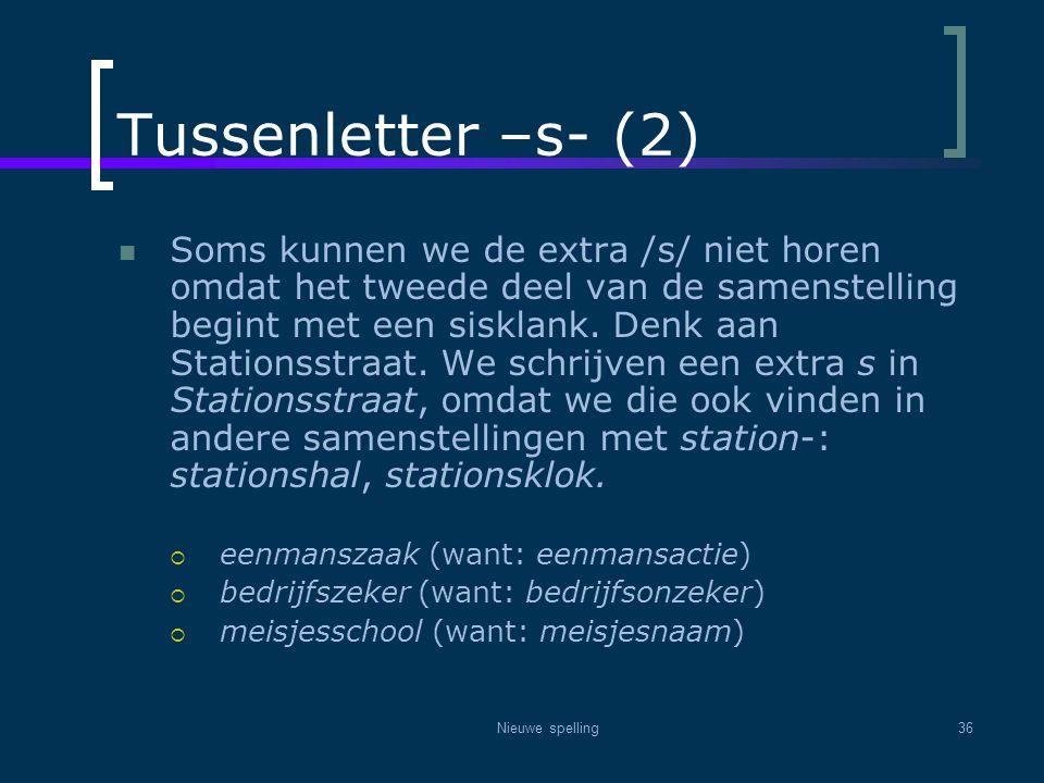 Nieuwe spelling36 Tussenletter –s- (2)  Soms kunnen we de extra /s/ niet horen omdat het tweede deel van de samenstelling begint met een sisklank. De