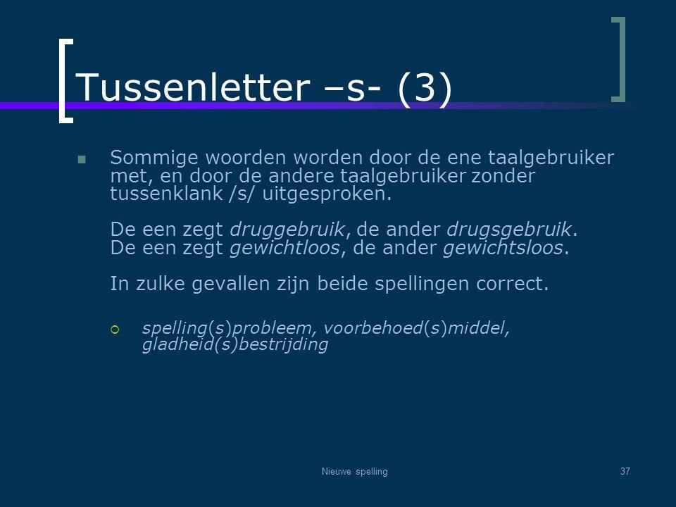 Nieuwe spelling37 Tussenletter –s- (3)  Sommige woorden worden door de ene taalgebruiker met, en door de andere taalgebruiker zonder tussenklank /s/