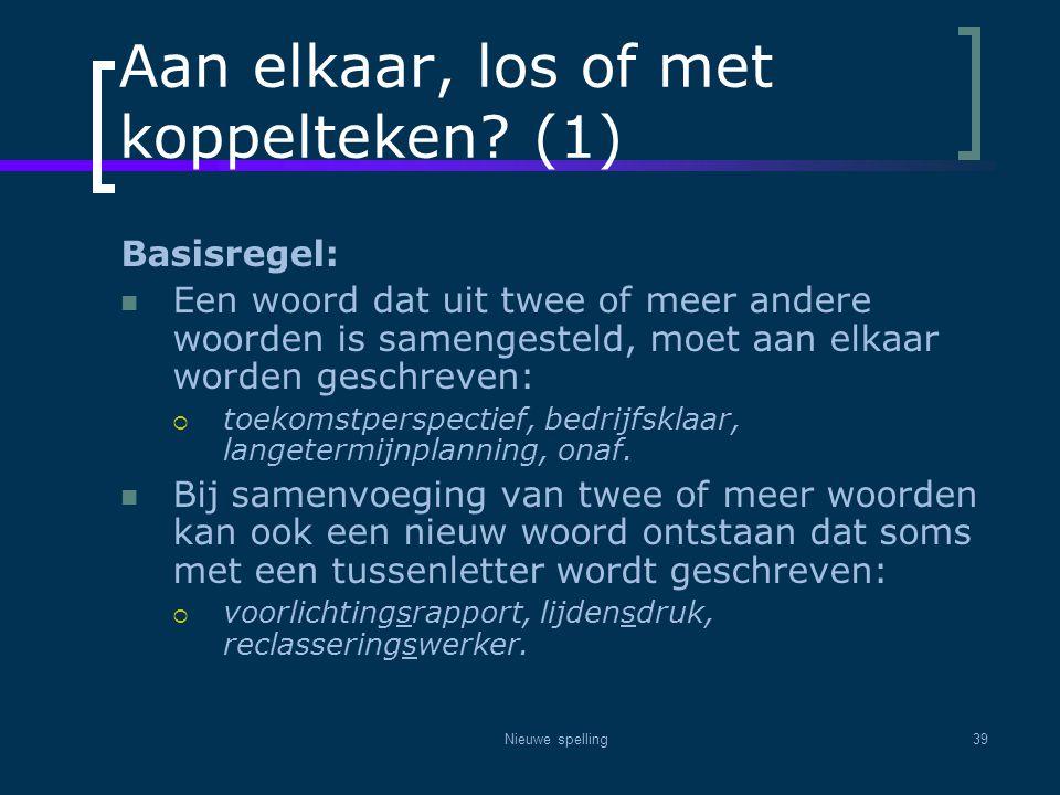 Nieuwe spelling39 Aan elkaar, los of met koppelteken? (1) Basisregel:  Een woord dat uit twee of meer andere woorden is samengesteld, moet aan elkaar