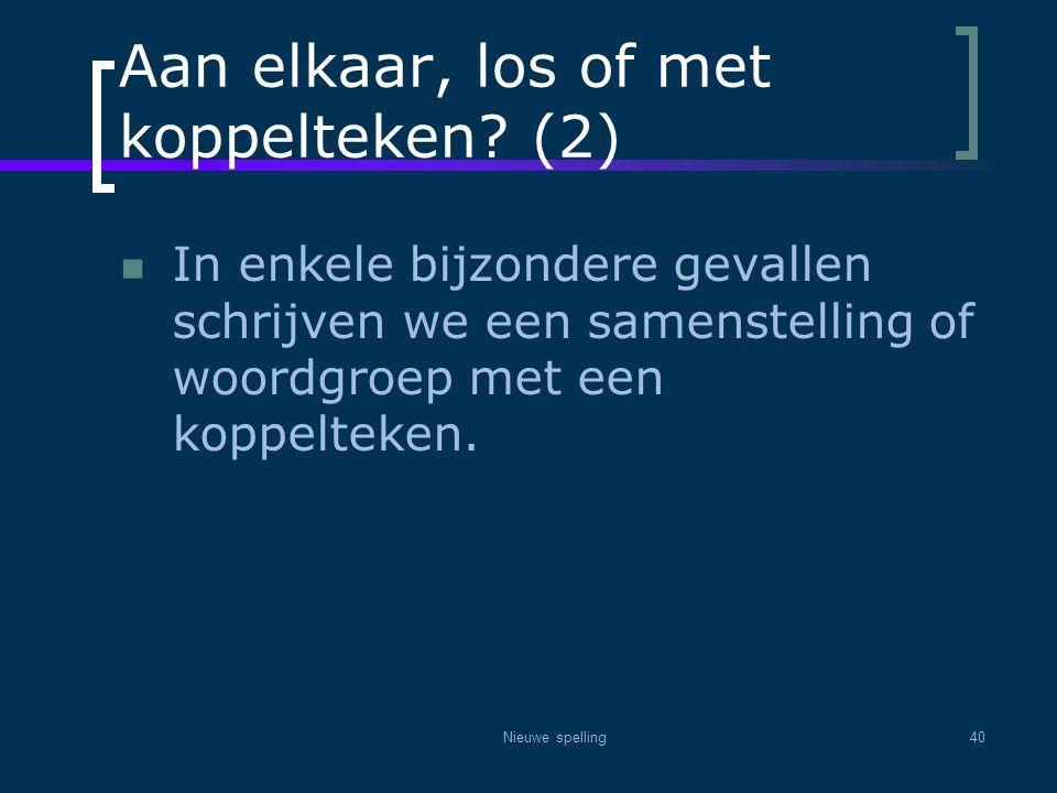 Nieuwe spelling40 Aan elkaar, los of met koppelteken? (2)  In enkele bijzondere gevallen schrijven we een samenstelling of woordgroep met een koppelt
