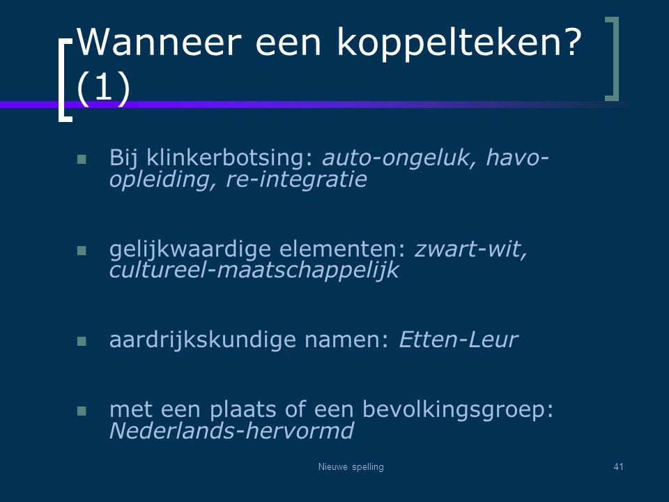 Nieuwe spelling41 Wanneer een koppelteken? (1)  Bij klinkerbotsing: auto-ongeluk, havo- opleiding, re-integratie  gelijkwaardige elementen: zwart-wi