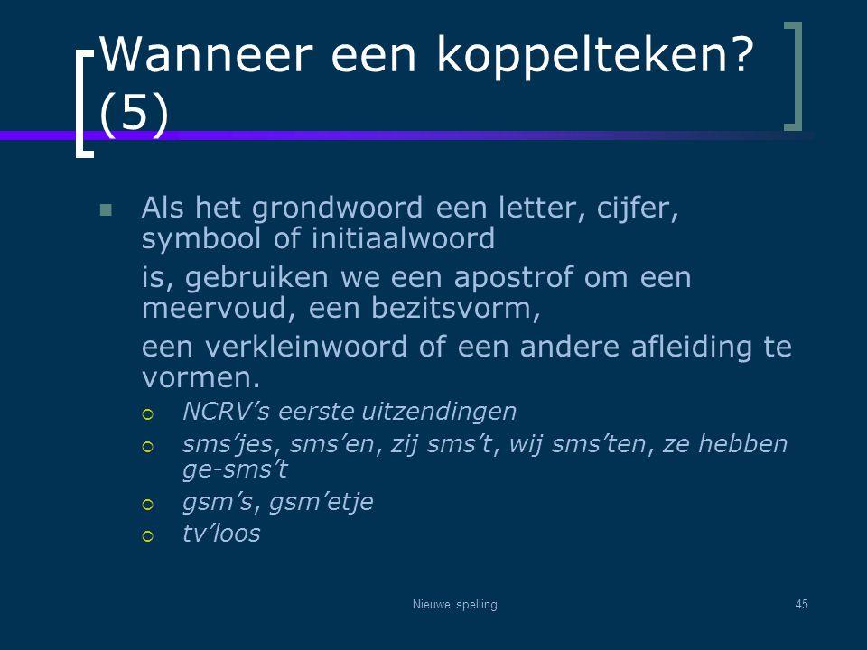 Nieuwe spelling45 Wanneer een koppelteken? (5)  Als het grondwoord een letter, cijfer, symbool of initiaalwoord is, gebruiken we een apostrof om een