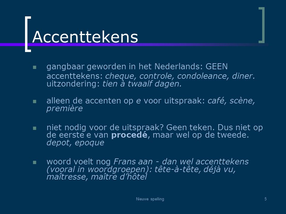 Nieuwe spelling5 Accenttekens  gangbaar geworden in het Nederlands: GEEN accenttekens: cheque, controle, condoleance, diner. uitzondering: tien à twa