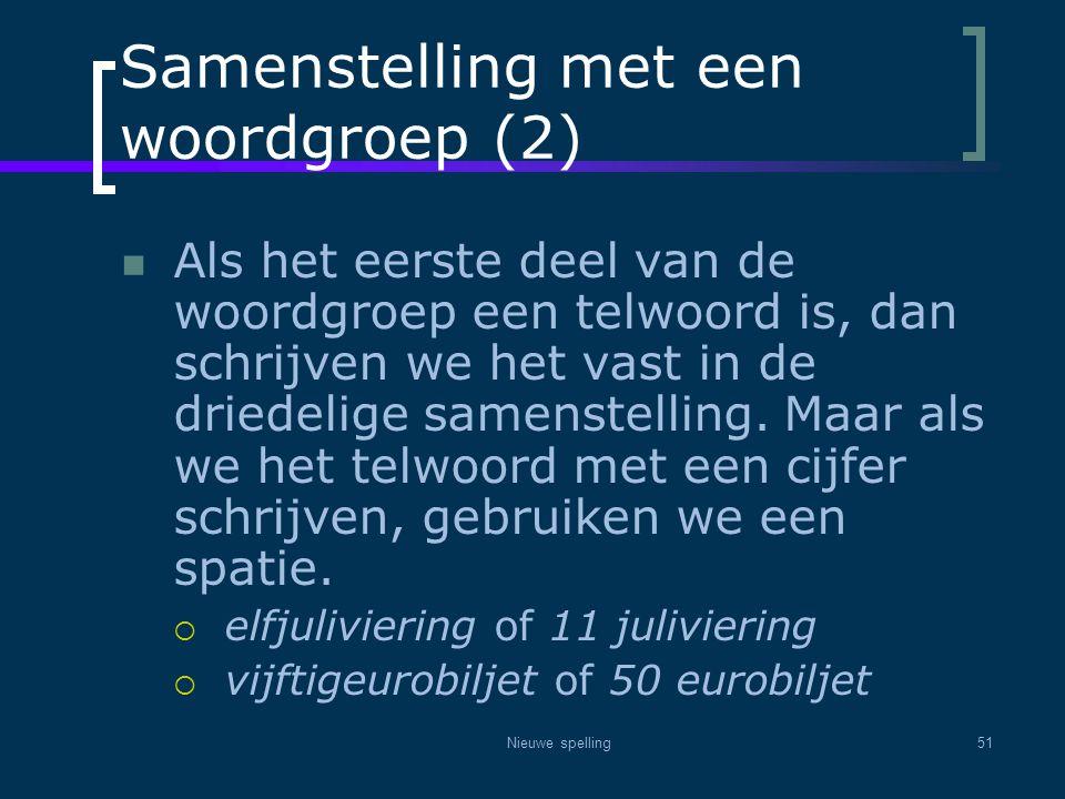 Nieuwe spelling51 Samenstelling met een woordgroep (2)  Als het eerste deel van de woordgroep een telwoord is, dan schrijven we het vast in de driede