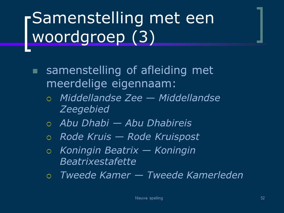 Nieuwe spelling52 Samenstelling met een woordgroep (3)  samenstelling of afleiding met meerdelige eigennaam:  Middellandse Zee — Middellandse Zeegeb