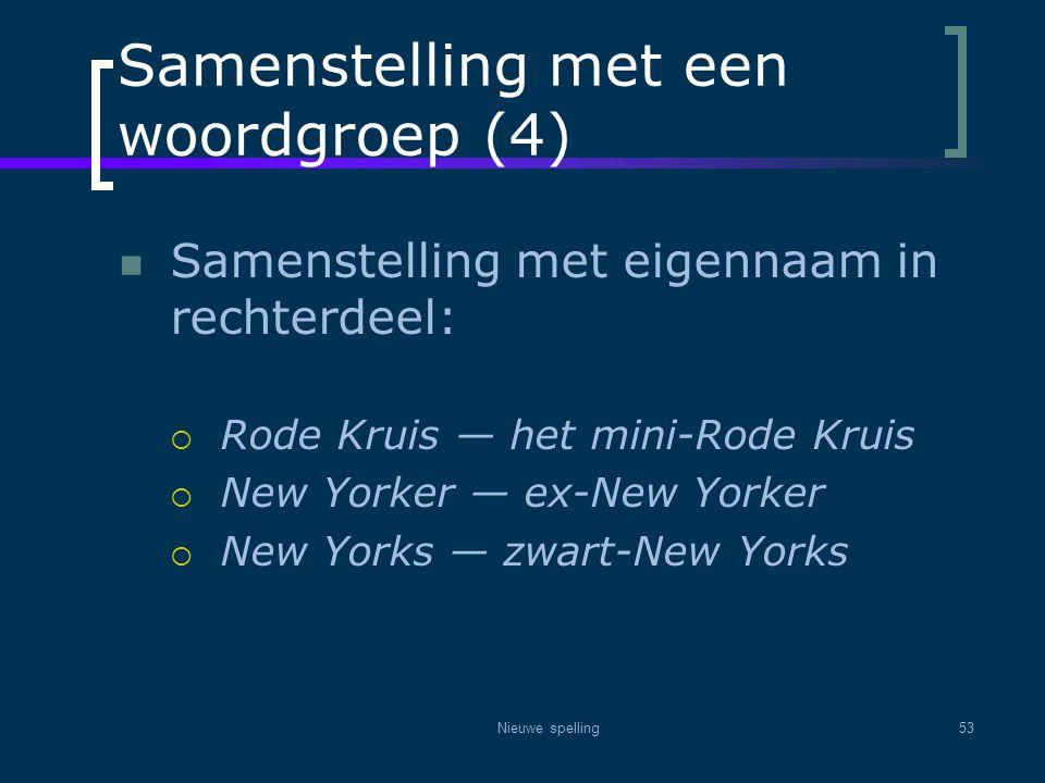 Nieuwe spelling53 Samenstelling met een woordgroep (4)  Samenstelling met eigennaam in rechterdeel:  Rode Kruis — het mini-Rode Kruis  New Yorker —