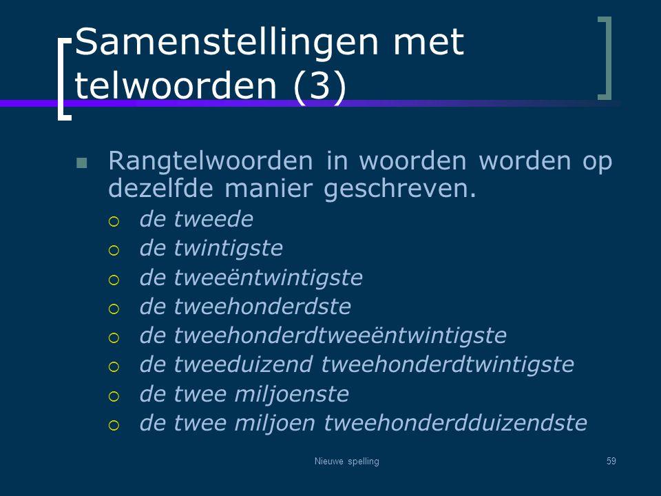 Nieuwe spelling59 Samenstellingen met telwoorden (3)  Rangtelwoorden in woorden worden op dezelfde manier geschreven.  de tweede  de twintigste  d