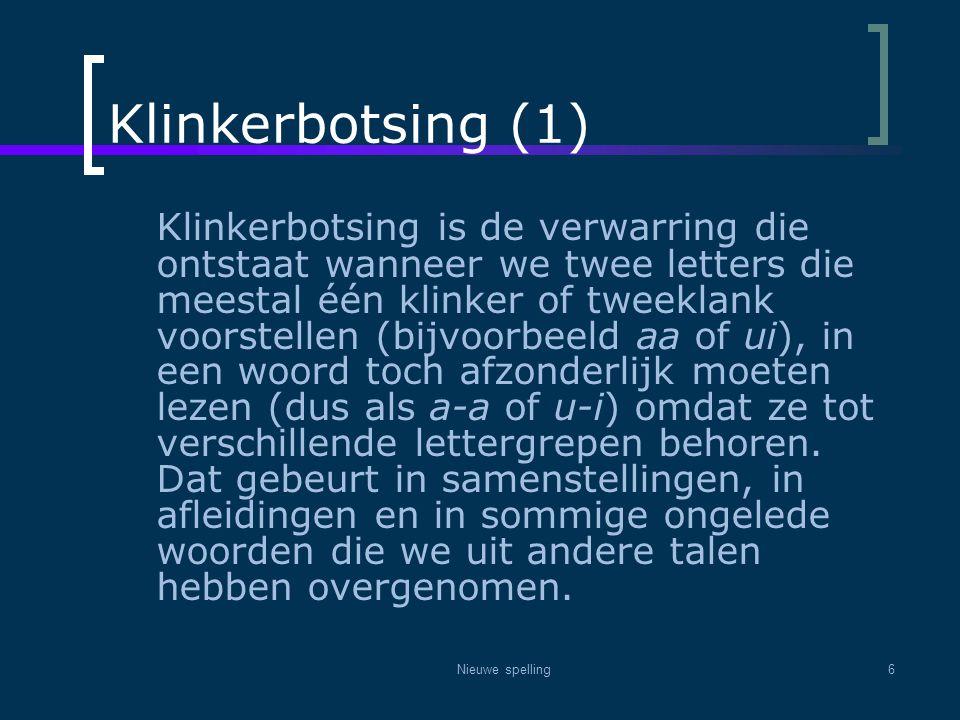 Nieuwe spelling6 Klinkerbotsing (1) Klinkerbotsing is de verwarring die ontstaat wanneer we twee letters die meestal één klinker of tweeklank voorstel