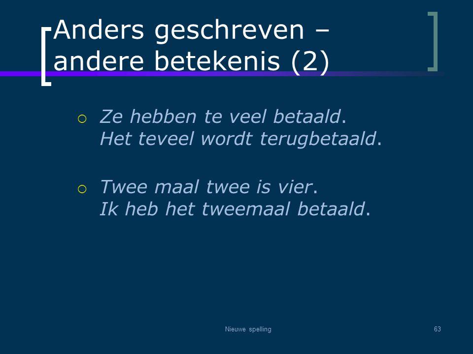 Nieuwe spelling63 Anders geschreven – andere betekenis (2)  Ze hebben te veel betaald. Het teveel wordt terugbetaald.  Twee maal twee is vier. Ik he