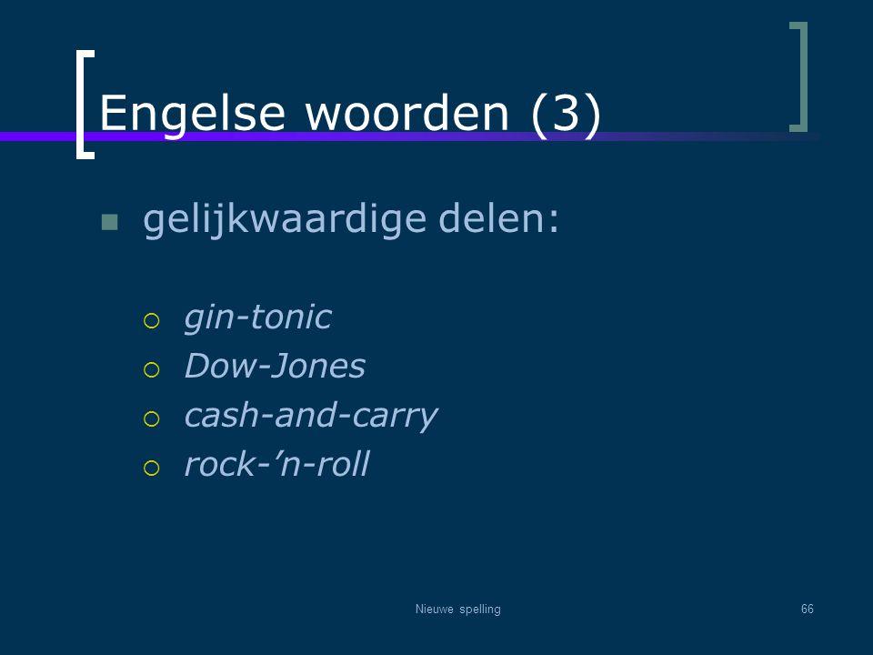 Nieuwe spelling66 Engelse woorden (3)  gelijkwaardige delen:  gin-tonic  Dow-Jones  cash-and-carry  rock-'n-roll