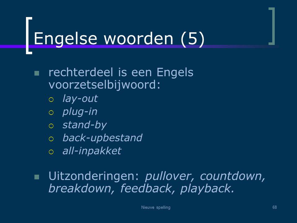 Nieuwe spelling68 Engelse woorden (5)  rechterdeel is een Engels voorzetselbijwoord:  lay-out  plug-in  stand-by  back-upbestand  all-inpakket 
