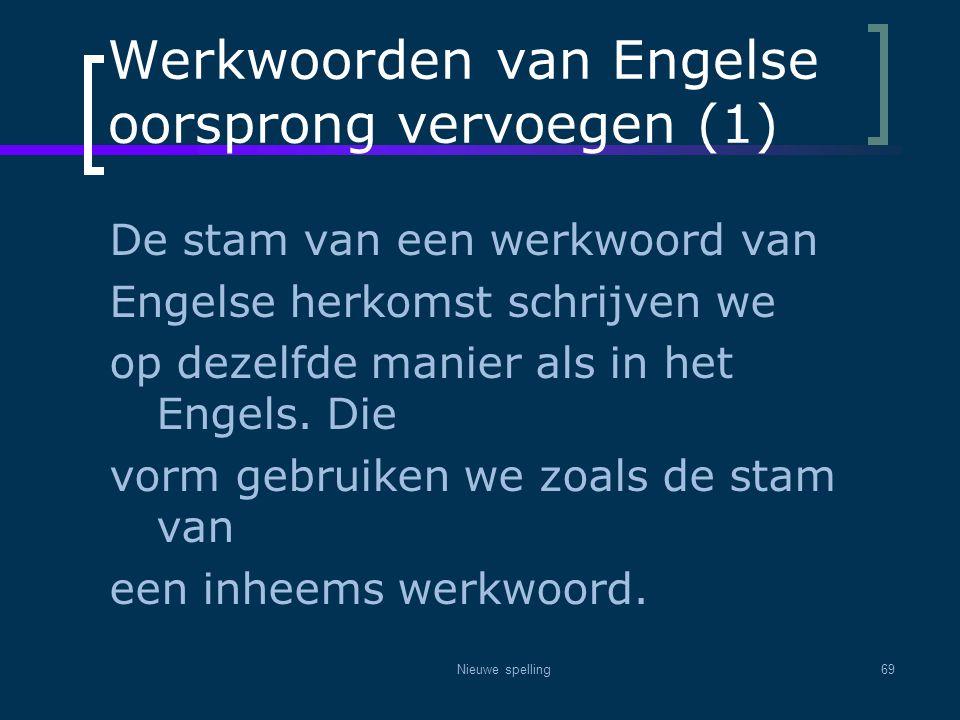 Nieuwe spelling69 Werkwoorden van Engelse oorsprong vervoegen (1) De stam van een werkwoord van Engelse herkomst schrijven we op dezelfde manier als i