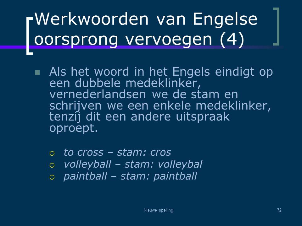 Nieuwe spelling72 Werkwoorden van Engelse oorsprong vervoegen (4)  Als het woord in het Engels eindigt op een dubbele medeklinker, vernederlandsen we