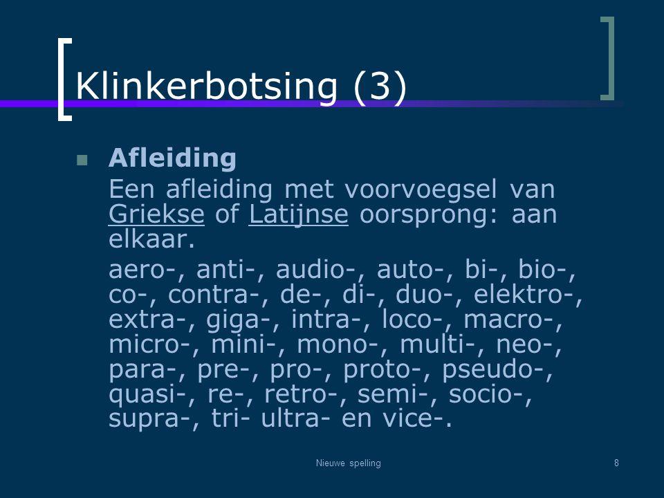 Nieuwe spelling8 Klinkerbotsing (3)  Afleiding Een afleiding met voorvoegsel van Griekse of Latijnse oorsprong: aan elkaar. aero-, anti-, audio-, aut