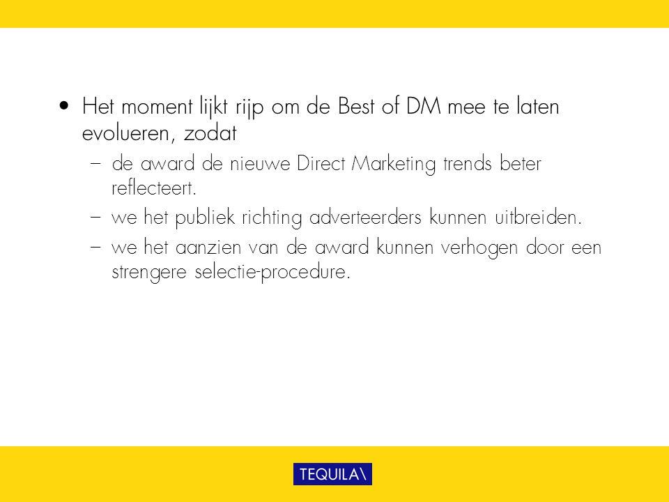 • Het moment lijkt rijp om de Best of DM mee te laten evolueren, zodat – de award de nieuwe Direct Marketing trends beter reflecteert. – we het publie