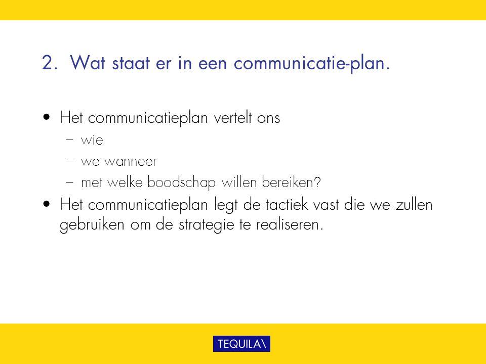 2.Wat staat er in een communicatie-plan. • Het communicatieplan vertelt ons – wie – we wanneer – met welke boodschap willen bereiken? • Het communicat