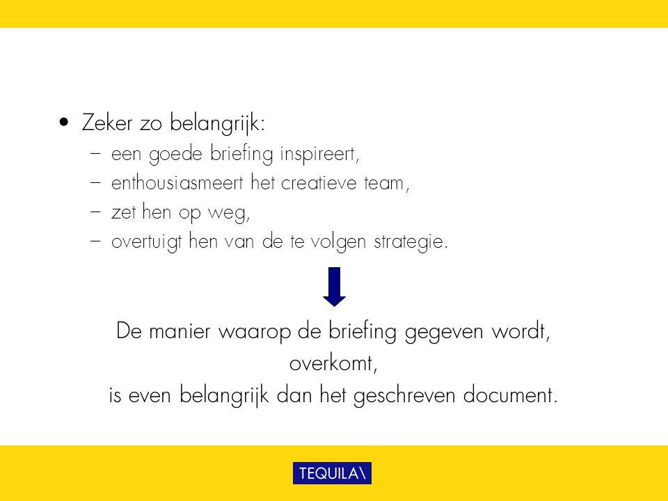 • Zeker zo belangrijk: – een goede briefing inspireert, – enthousiasmeert het creatieve team, – zet hen op weg, – overtuigt hen van de te volgen strat