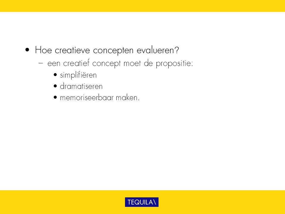 • Hoe creatieve concepten evalueren? – een creatief concept moet de propositie: • simplifiëren • dramatiseren • memoriseerbaar maken.