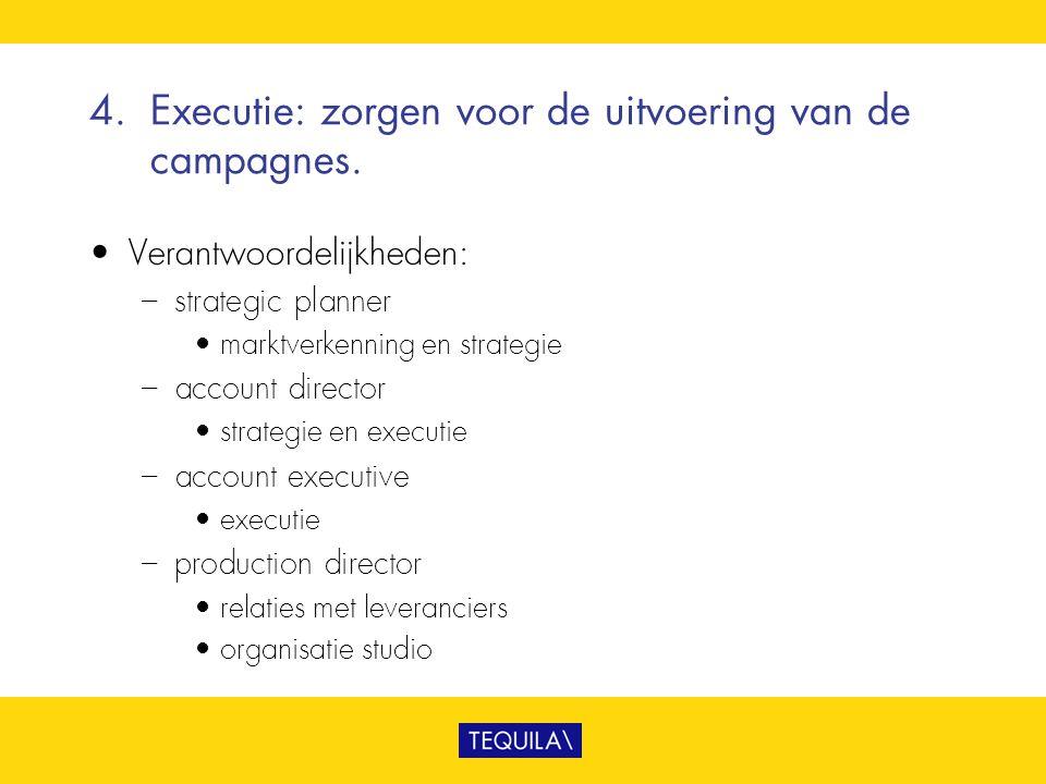 4.Executie: zorgen voor de uitvoering van de campagnes. • Verantwoordelijkheden: – strategic planner • marktverkenning en strategie – account director