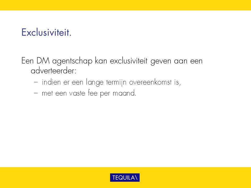 Exclusiviteit. Een DM agentschap kan exclusiviteit geven aan een adverteerder: – indien er een lange termijn overeenkomst is, – met een vaste fee per