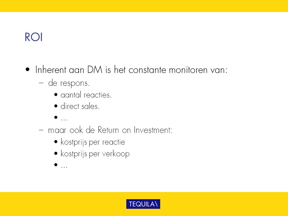 ROI • Inherent aan DM is het constante monitoren van: – de respons. • aantal reacties. • direct sales. •... – maar ook de Return on Investment: • kost