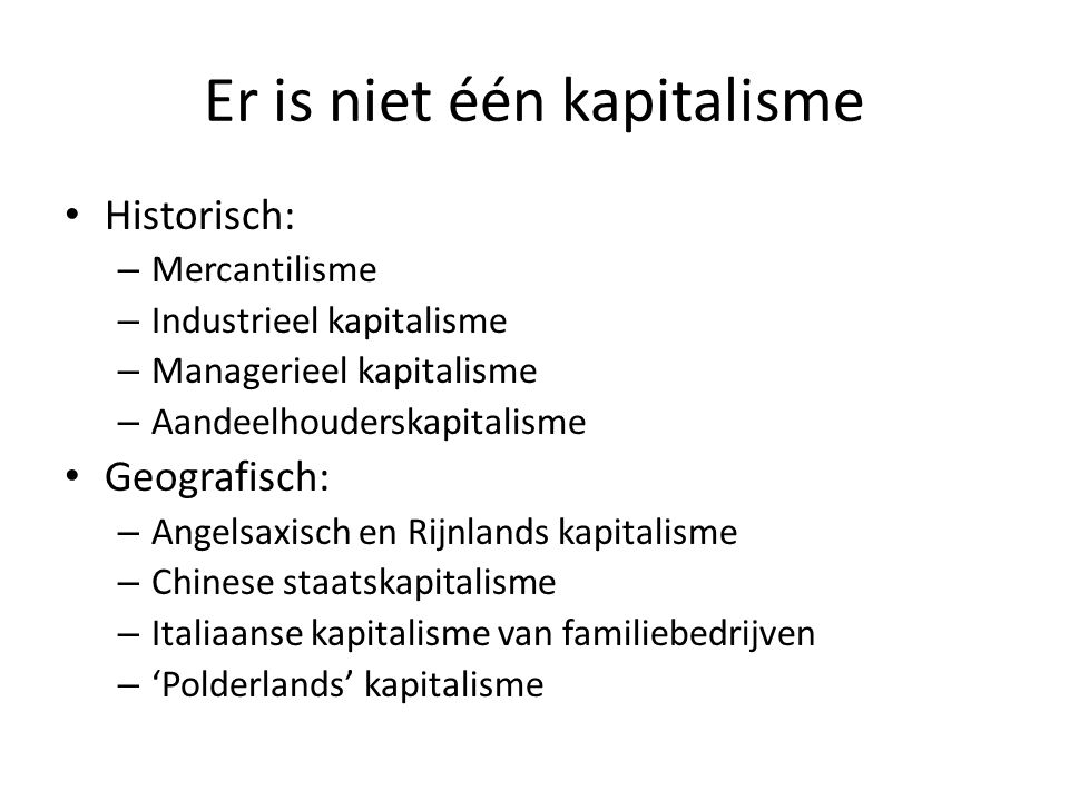 Er is niet één kapitalisme • Historisch: – Mercantilisme – Industrieel kapitalisme – Managerieel kapitalisme – Aandeelhouderskapitalisme • Geografisch