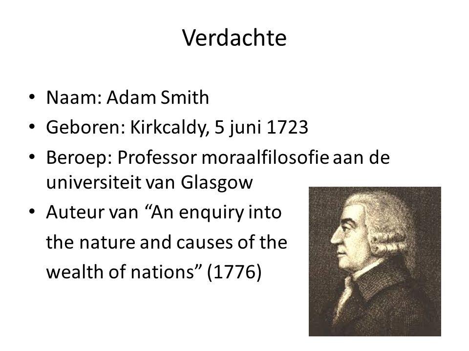 """Verdachte • Naam: Adam Smith • Geboren: Kirkcaldy, 5 juni 1723 • Beroep: Professor moraalfilosofie aan de universiteit van Glasgow • Auteur van """"An en"""