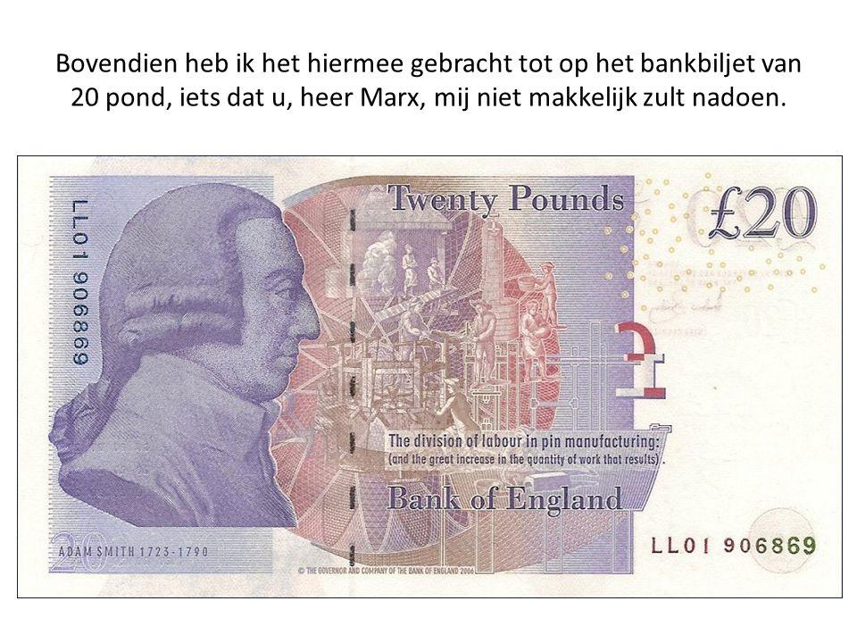 Bovendien heb ik het hiermee gebracht tot op het bankbiljet van 20 pond, iets dat u, heer Marx, mij niet makkelijk zult nadoen.