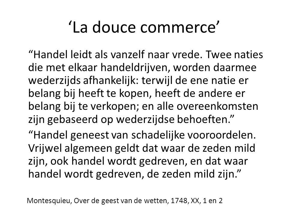 """'La douce commerce' """"Handel leidt als vanzelf naar vrede. Twee naties die met elkaar handeldrijven, worden daarmee wederzijds afhankelijk: terwijl de"""