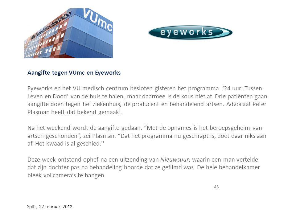 43 Spits, 27 februari 2012 Aangifte tegen VUmc en Eyeworks Eyeworks en het VU medisch centrum besloten gisteren het programma '24 uur: Tussen Leven en