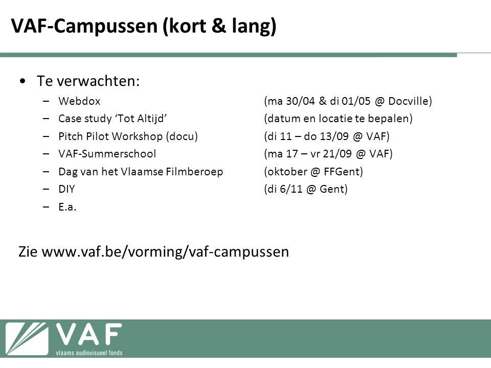 VAF-Campussen (kort & lang) •Te verwachten: –Webdox(ma 30/04 & di 01/05 @ Docville) –Case study 'Tot Altijd'(datum en locatie te bepalen) –Pitch Pilot Workshop (docu)(di 11 – do 13/09 @ VAF) –VAF-Summerschool(ma 17 – vr 21/09 @ VAF) –Dag van het Vlaamse Filmberoep(oktober @ FFGent) –DIY(di 6/11 @ Gent) –E.a.