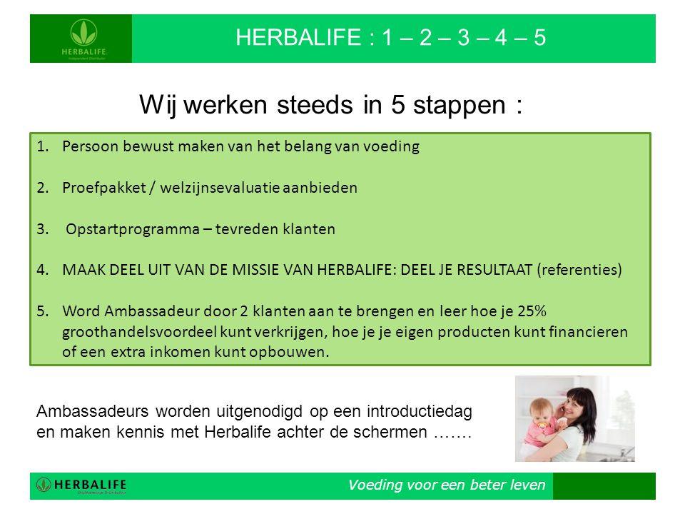 Voeding voor een beter leven HERBALIFE : 1 – 2 – 3 – 4 – 5 Wij werken steeds in 5 stappen : 1.Persoon bewust maken van het belang van voeding 2.Proefp
