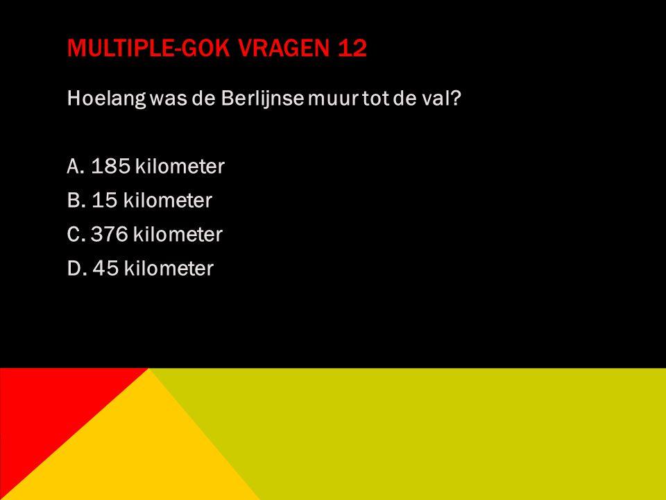 MULTIPLE-GOK VRAGEN 12 Hoelang was de Berlijnse muur tot de val? A. 185 kilometer B. 15 kilometer C. 376 kilometer D. 45 kilometer