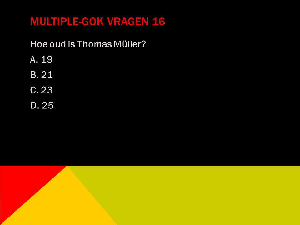 MULTIPLE-GOK VRAGEN 16 Hoe oud is Thomas Müller? A. 19 B. 21 C. 23 D. 25