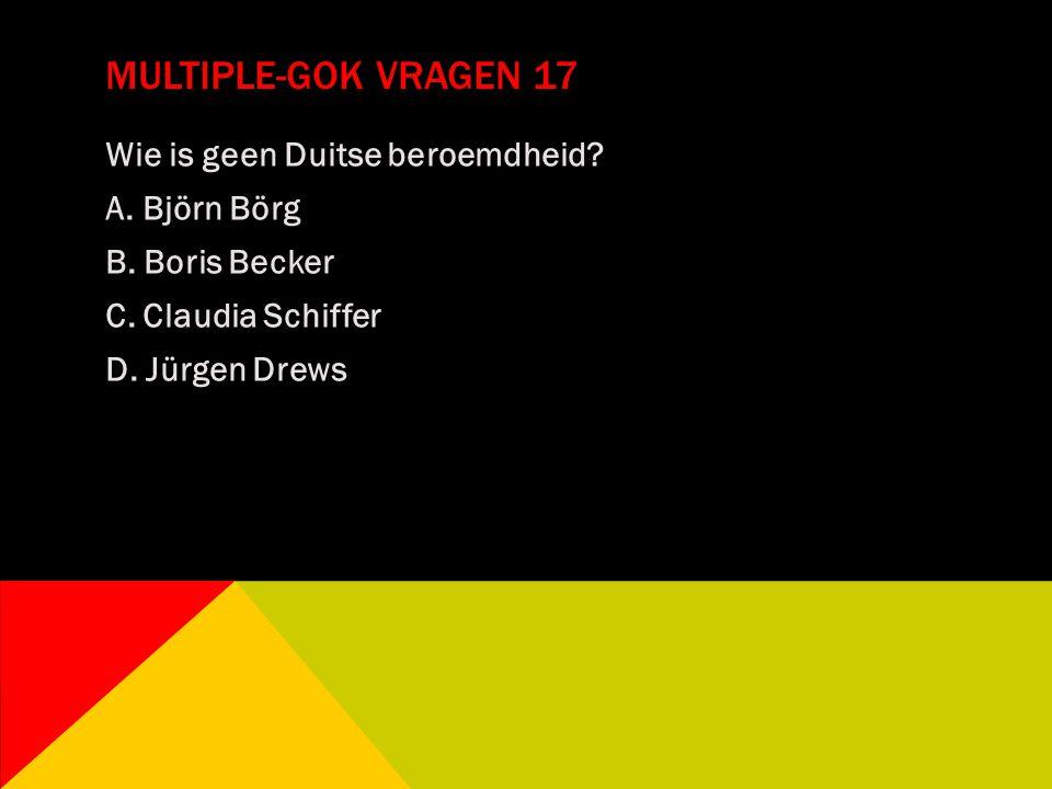 MULTIPLE-GOK VRAGEN 17 Wie is geen Duitse beroemdheid? A. Björn Börg B. Boris Becker C. Claudia Schiffer D. Jürgen Drews