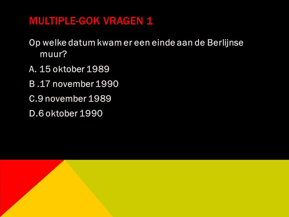 MULTIPLE-GOK VRAGEN 1 Op welke datum kwam er een einde aan de Berlijnse muur? A. 15 oktober 1989 B.17 november 1990 C.9 november 1989 D.6 oktober 1990