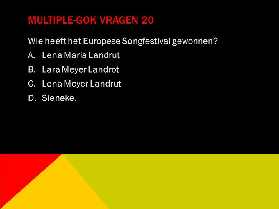 MULTIPLE-GOK VRAGEN 20 Wie heeft het Europese Songfestival gewonnen? A.Lena Maria Landrut B.Lara Meyer Landrot C.Lena Meyer Landrut D.Sieneke.