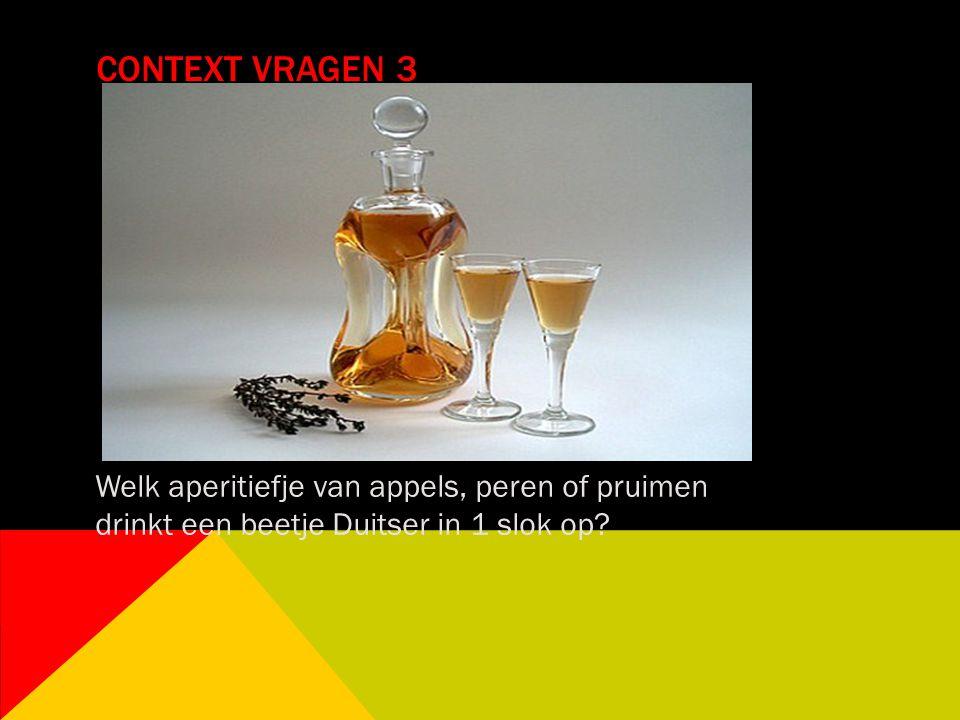 CONTEXT VRAGEN 3 Welk aperitiefje van appels, peren of pruimen drinkt een beetje Duitser in 1 slok op?