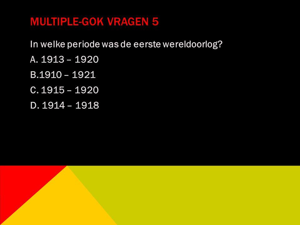 MULTIPLE-GOK VRAGEN 5 In welke periode was de eerste wereldoorlog? A. 1913 – 1920 B.1910 – 1921 C. 1915 – 1920 D. 1914 – 1918